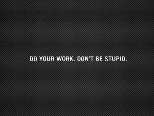 do your work, don't be stupid