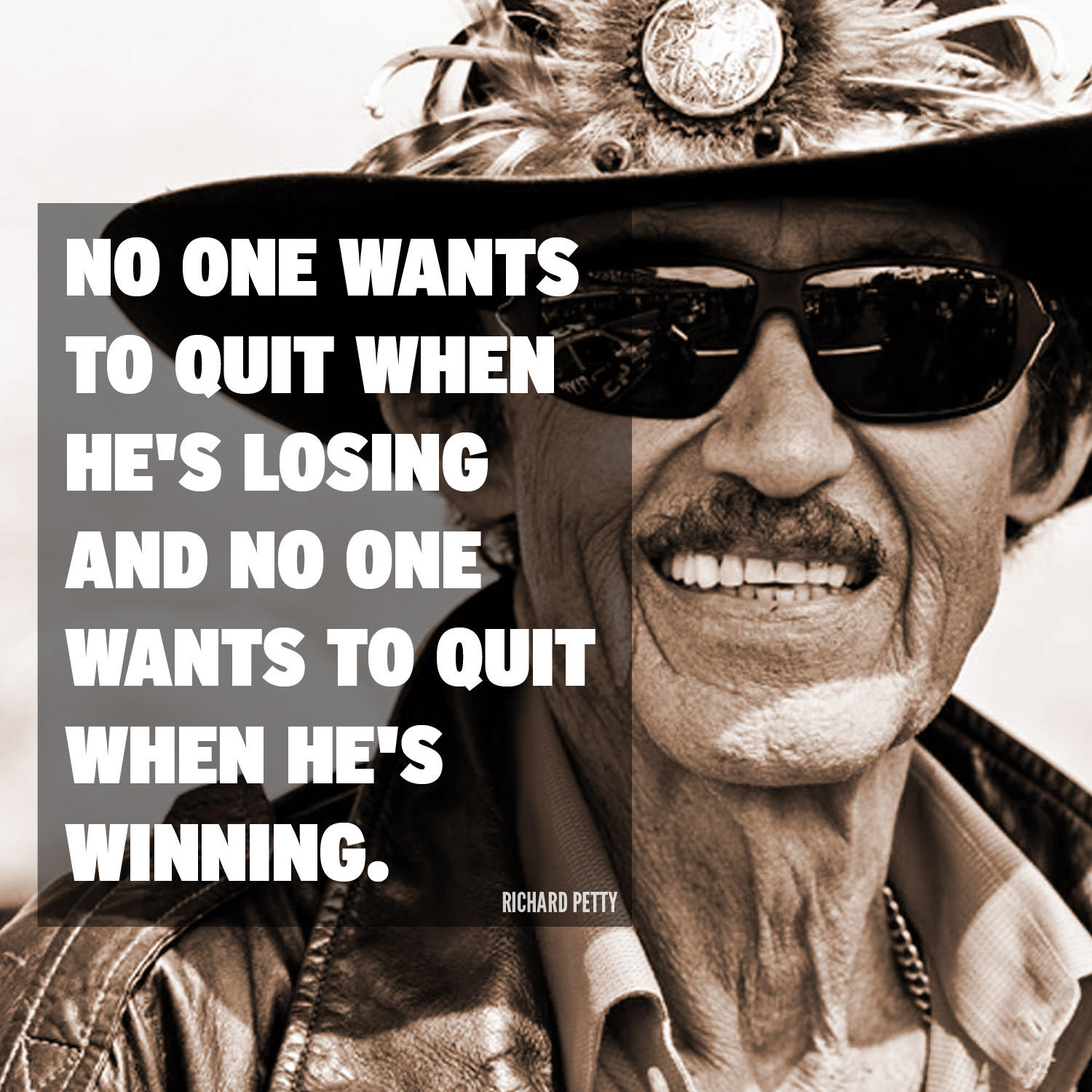 No one wants to quit when he's losing and no one wants to quit when he's winning. - Richard Petty